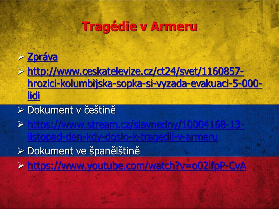 Tragédie v Armeru  Zpráva Zpráva  http://www.ceskatelevize.cz/ct24/svet/1160857- hrozici-kolumbijska-sopka-si-vyzada-evakuaci-5-000- lidi http://www.ceskatelevize.cz/ct24/svet/1160857- hrozici-kolumbijska-sopka-si-vyzada-evakuaci-5-000- lidi http://www.ceskatelevize.cz/ct24/svet/1160857- hrozici-kolumbijska-sopka-si-vyzada-evakuaci-5-000- lidi  Dokument v češtině  https://www.stream.cz/slavnedny/10004168-13- listopad-den-kdy-doslo-k-tragedii-v-armeru https://www.stream.cz/slavnedny/10004168-13- listopad-den-kdy-doslo-k-tragedii-v-armeru https://www.stream.cz/slavnedny/10004168-13- listopad-den-kdy-doslo-k-tragedii-v-armeru  Dokument ve španělštině  https://www.youtube.com/watch v=o02ifpP-CvA https://www.youtube.com/watch v=o02ifpP-CvA
