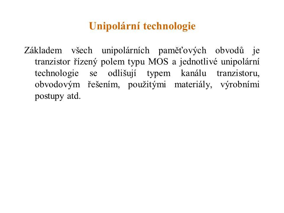 Unipolární technologie Základem všech unipolárních paměťových obvodů je tranzistor řízený polem typu MOS a jednotlivé unipolární technologie se odlišují typem kanálu tranzistoru, obvodovým řešením, použitými materiály, výrobními postupy atd.