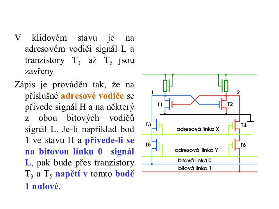 V klidovém stavu je na adresovém vodiči signál L a tranzistory T 3 až T 6 jsou zavřeny Zápis je prováděn tak, že na příslušné adresové vodiče se přivede signál H a na některý z obou bitových vodičů signál L.