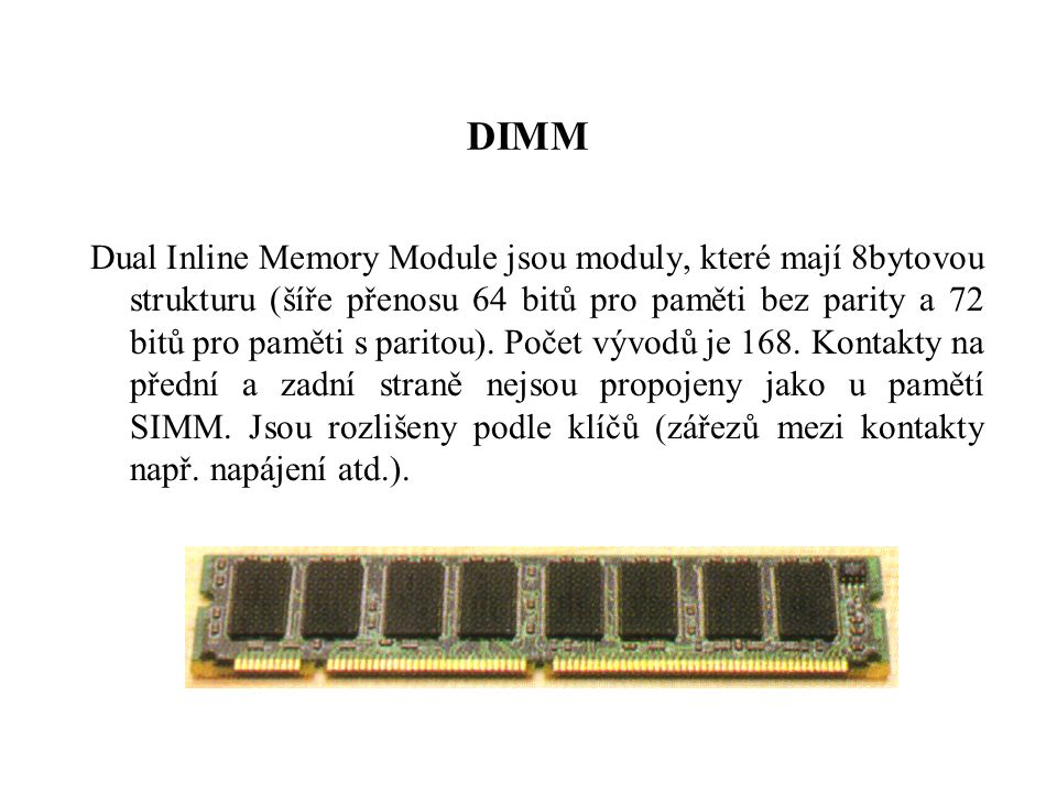 DIMM Dual Inline Memory Module jsou moduly, které mají 8bytovou strukturu (šíře přenosu 64 bitů pro paměti bez parity a 72 bitů pro paměti s paritou).