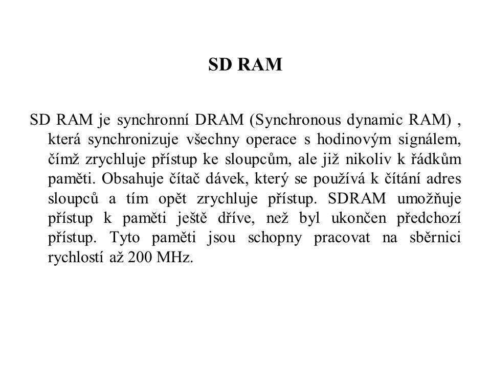 SD RAM SD RAM je synchronní DRAM (Synchronous dynamic RAM), která synchronizuje všechny operace s hodinovým signálem, čímž zrychluje přístup ke sloupcům, ale již nikoliv k řádkům paměti.