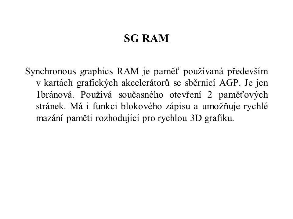 SG RAM Synchronous graphics RAM je paměť používaná především v kartách grafických akcelerátorů se sběrnicí AGP.