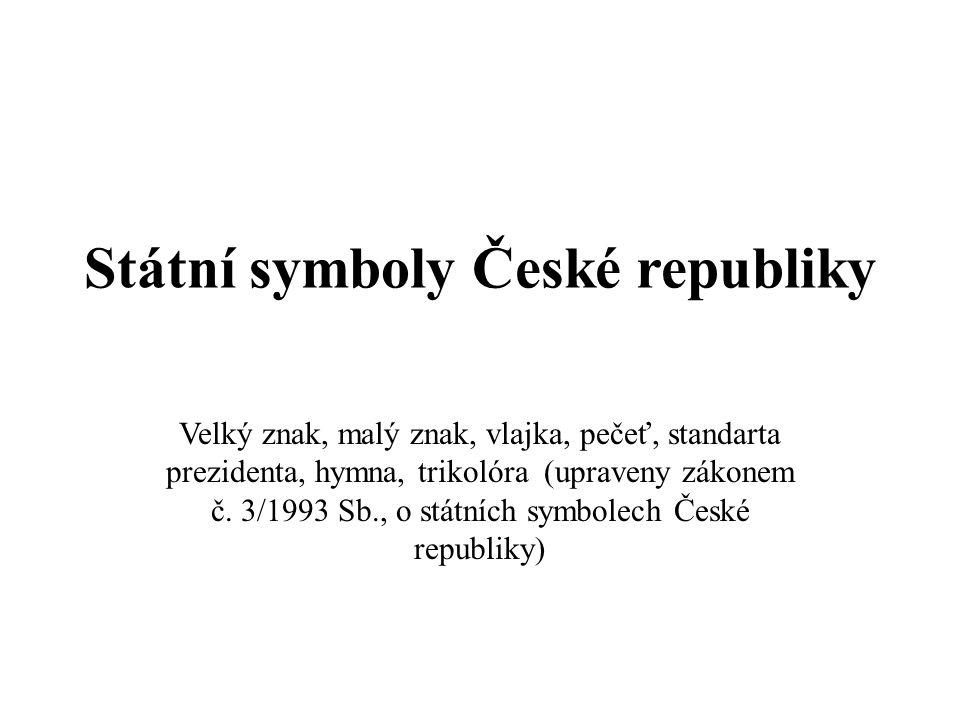 Státní symboly České republiky Velký znak, malý znak, vlajka, pečeť, standarta prezidenta, hymna, trikolóra (upraveny zákonem č.