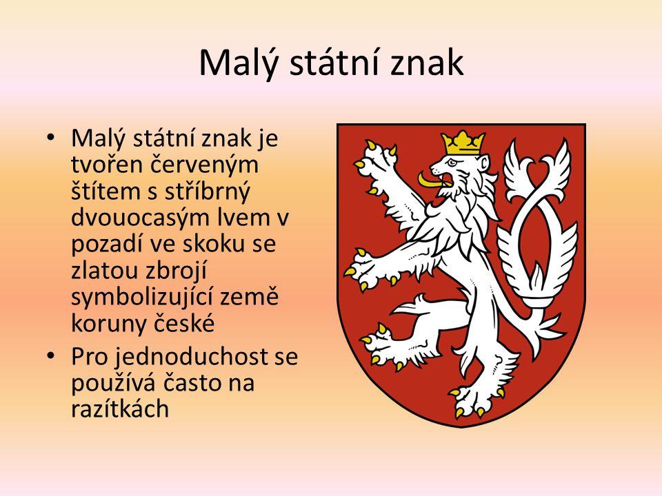 Malý státní znak Malý státní znak je tvořen červeným štítem s stříbrný dvouocasým lvem v pozadí ve skoku se zlatou zbrojí symbolizující země koruny české Pro jednoduchost se používá často na razítkách