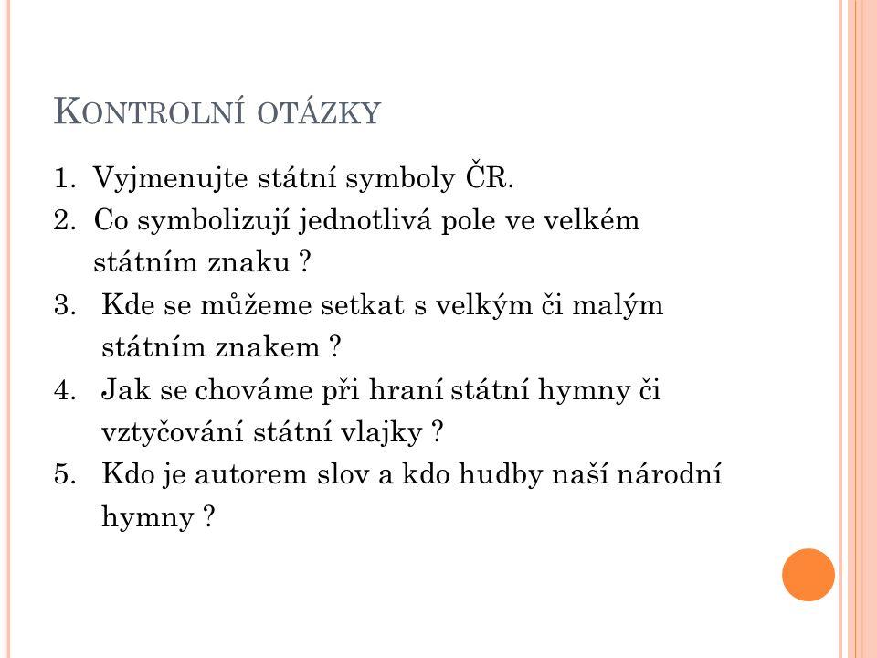 K ONTROLNÍ OTÁZKY 1. Vyjmenujte státní symboly ČR.