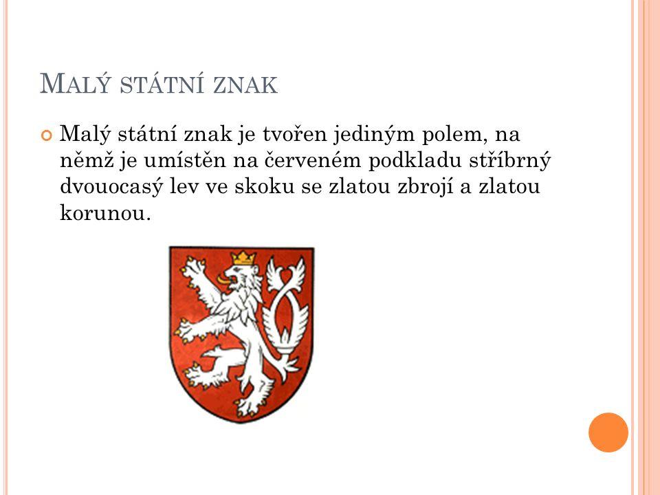 M ALÝ STÁTNÍ ZNAK Malý státní znak je tvořen jediným polem, na němž je umístěn na červeném podkladu stříbrný dvouocasý lev ve skoku se zlatou zbrojí a zlatou korunou.