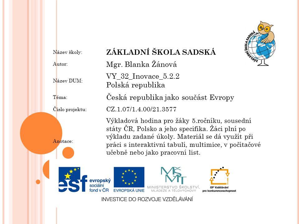 Název školy: ZÁKLADNÍ ŠKOLA SADSKÁ Autor: Mgr. Blanka Žánová Název DUM: VY_32_Inovace_5.2.2 Polská republika Téma: Česká republika jako součást Evropy