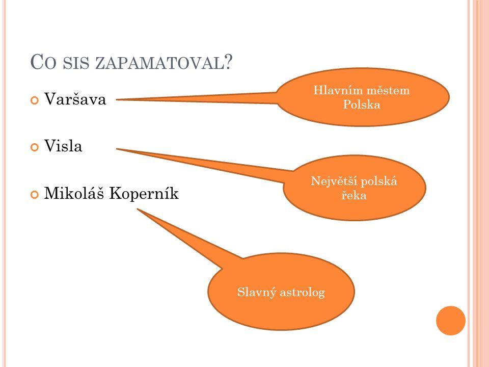 C O SIS ZAPAMATOVAL ? Varšava Visla Mikoláš Koperník Hlavním městem Polska Největší polská řeka Slavný astrolog