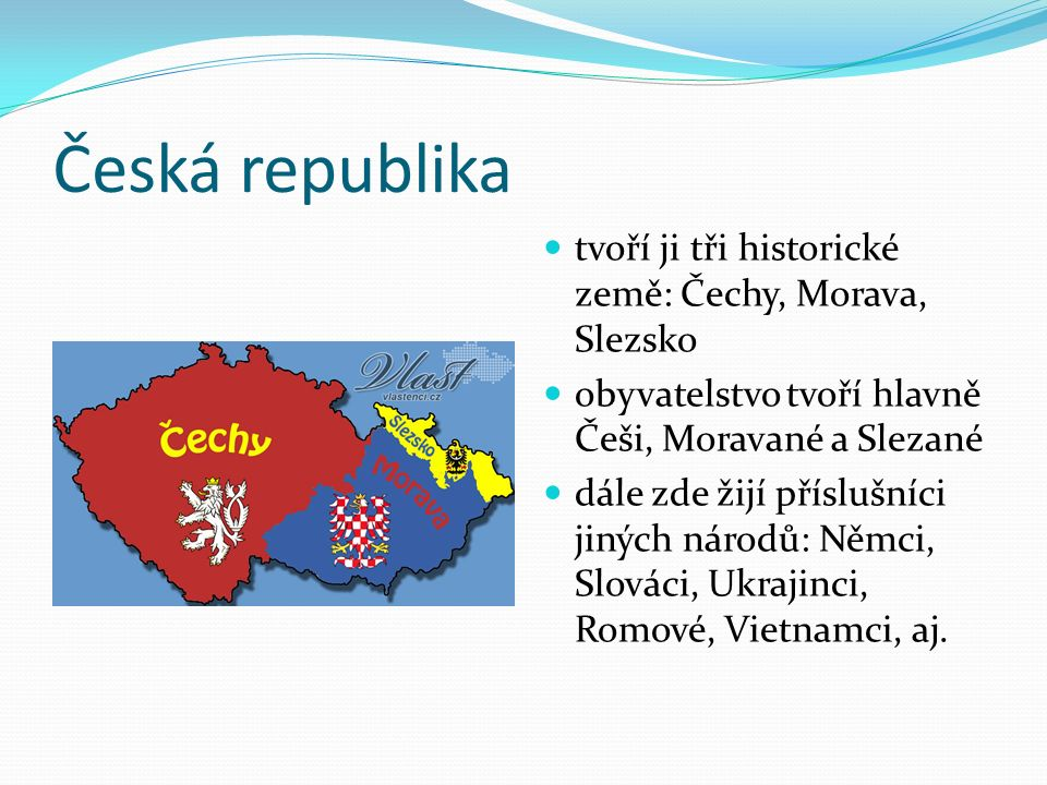 Česká republika tvoří ji tři historické země: Čechy, Morava, Slezsko obyvatelstvo tvoří hlavně Češi, Moravané a Slezané dále zde žijí příslušníci jiných národů: Němci, Slováci, Ukrajinci, Romové, Vietnamci, aj.