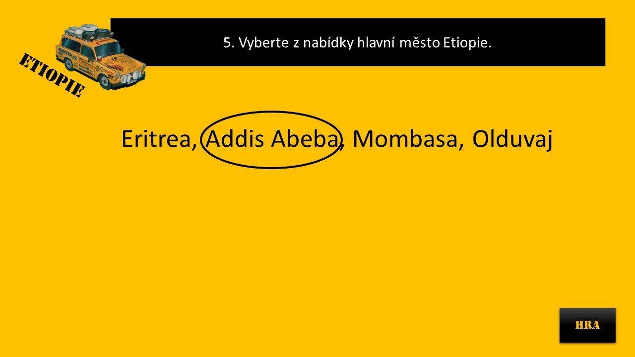 5. Vyberte z nabídky hlavní město Etiopie. HRA Eritrea, Addis Abeba, Mombasa, Olduvaj ETIOPIE