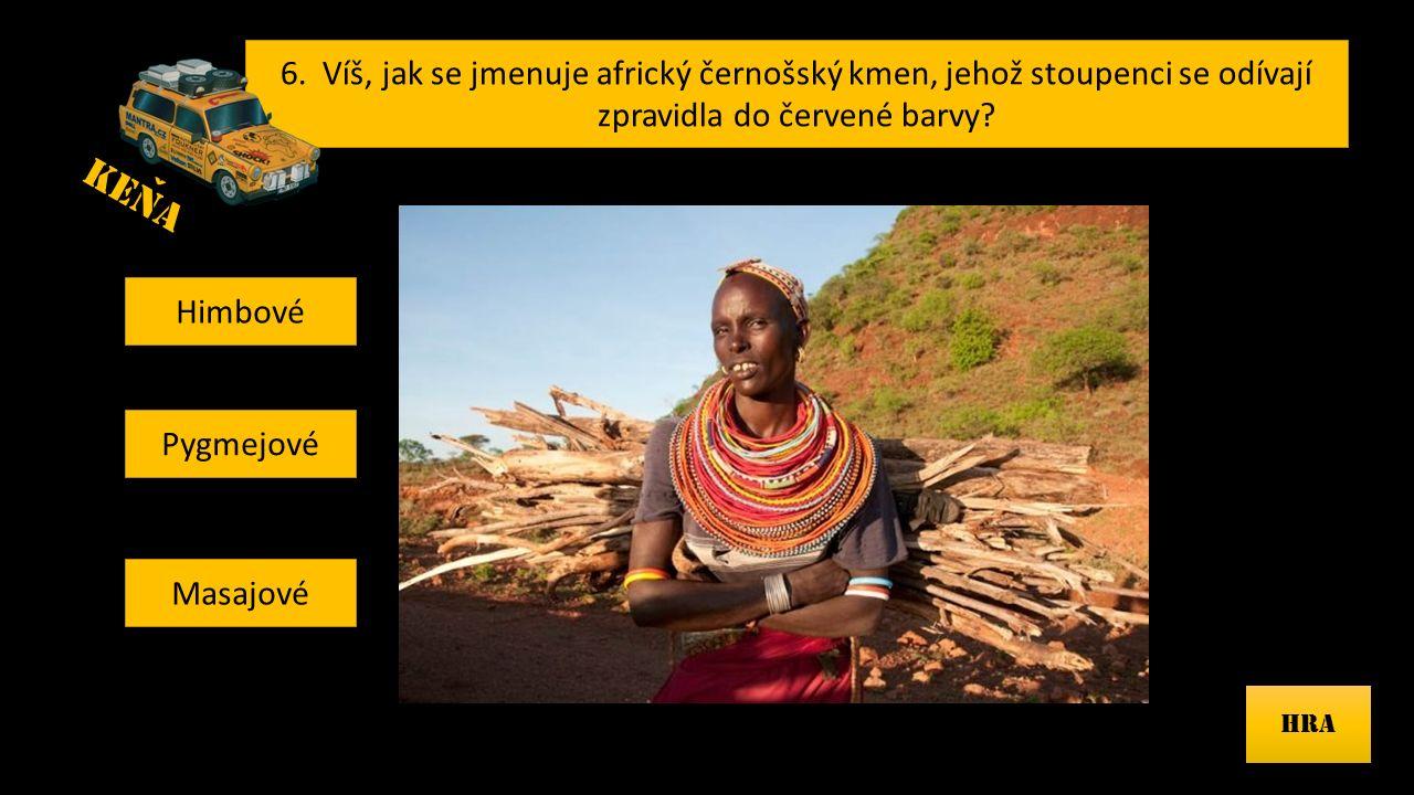 6. Víš, jak se jmenuje africký černošský kmen, jehož stoupenci se odívají zpravidla do červené barvy? HRA Himbové Pygmejové Masajové KENA ˇ