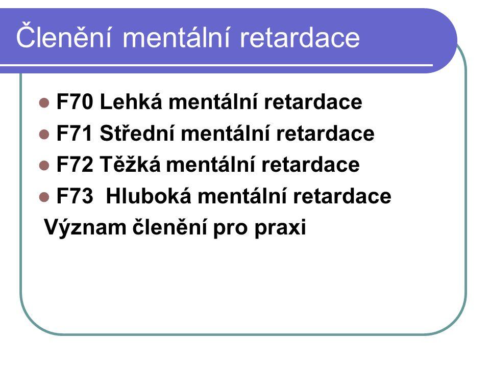Členění mentální retardace F70 Lehká mentální retardace F71 Střední mentální retardace F72 Těžká mentální retardace F73 Hluboká mentální retardace Význam členění pro praxi