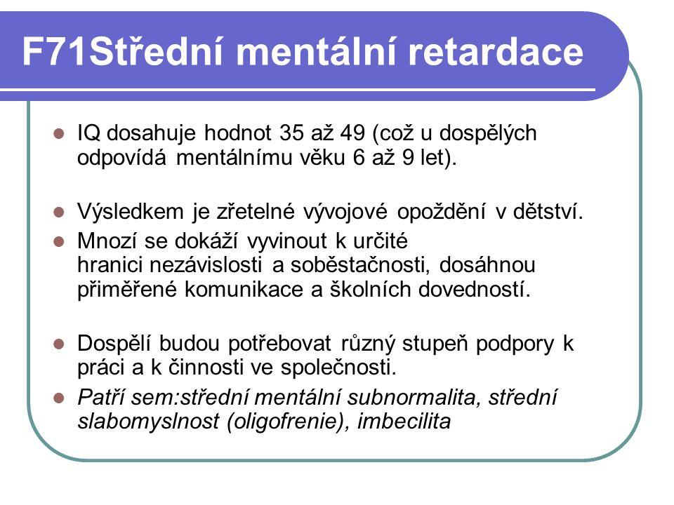 F72 Těžká mentální retardace IQ se pohybuje v pásmu 20 až 34 (u dospělých odpovídá mentálnímu věku 3 až 6 let).