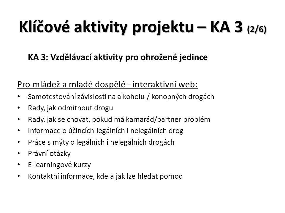 Klíčové aktivity projektu – KA 3 (2/6) KA 3: Vzdělávací aktivity pro ohrožené jedince Pro mládež a mladé dospělé - interaktivní web: Samotestování závislosti na alkoholu / konopných drogách Rady, jak odmítnout drogu Rady, jak se chovat, pokud má kamarád/partner problém Informace o účincích legálních i nelegálních drog Práce s mýty o legálních i nelegálních drogách Právní otázky E-learningové kurzy Kontaktní informace, kde a jak lze hledat pomoc