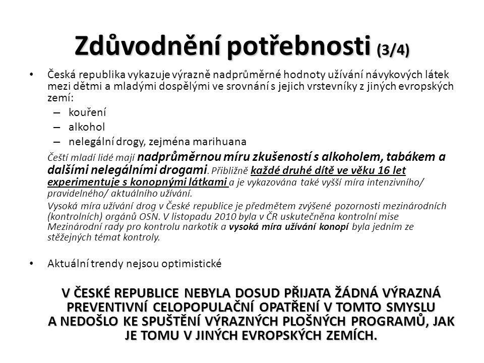 Zdůvodnění potřebnosti (3/4) Česká republika vykazuje výrazně nadprůměrné hodnoty užívání návykových látek mezi dětmi a mladými dospělými ve srovnání s jejich vrstevníky z jiných evropských zemí: – kouření – alkohol – nelegální drogy, zejména marihuana Čeští mladí lidé mají nadprůměrnou míru zkušeností s alkoholem, tabákem a dalšími nelegálními drogami.