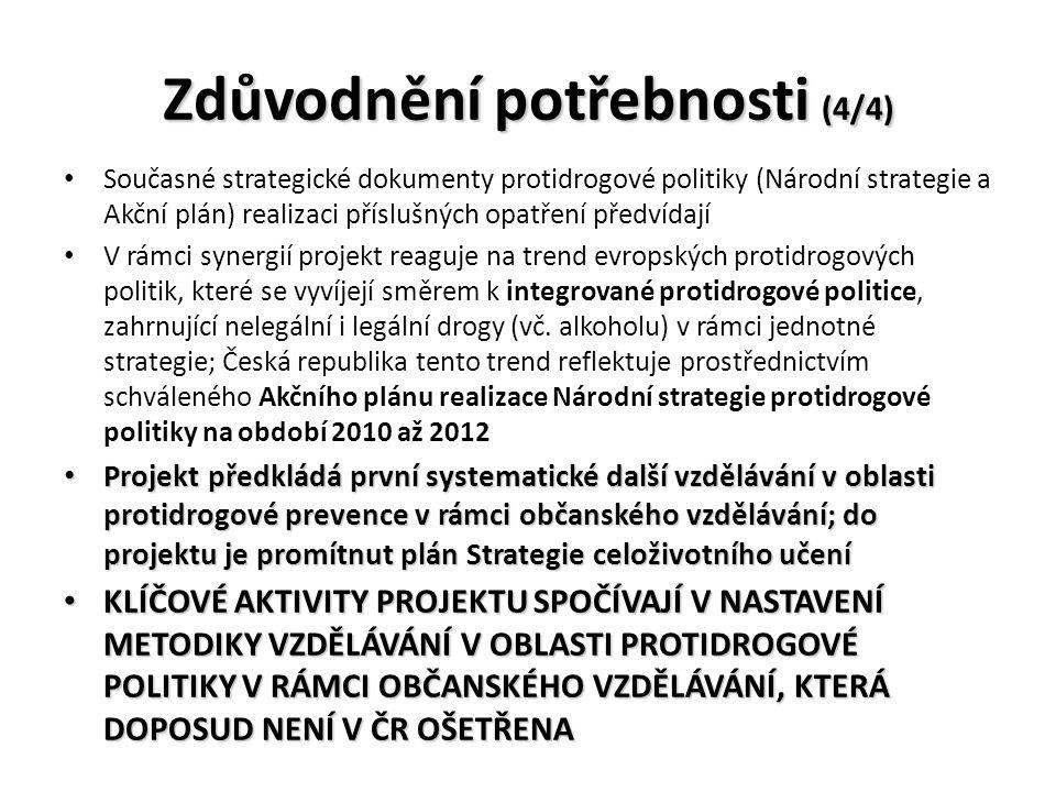 Zdůvodnění potřebnosti (4/4) Současné strategické dokumenty protidrogové politiky (Národní strategie a Akční plán) realizaci příslušných opatření předvídají V rámci synergií projekt reaguje na trend evropských protidrogových politik, které se vyvíjejí směrem k integrované protidrogové politice, zahrnující nelegální i legální drogy (vč.