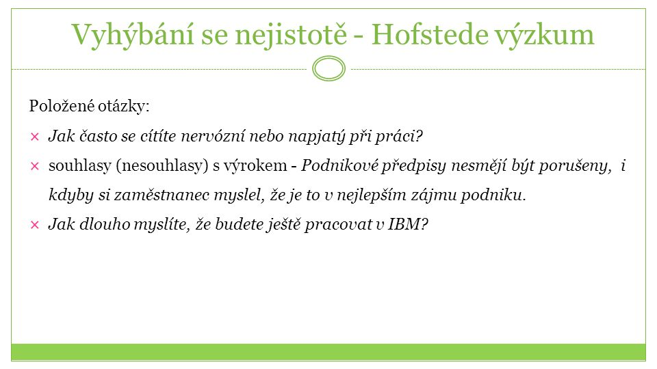 Vyhýbání se nejistotě - Hofstede výzkum Položené otázky:  Jak často se cítíte nervózní nebo napjatý při práci?  souhlasy (nesouhlasy) s výrokem - Po