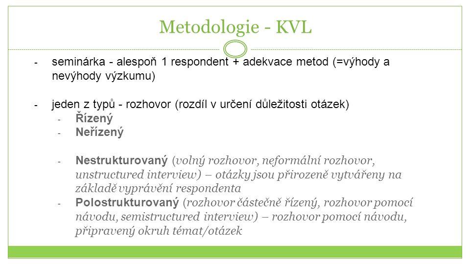 Metodologie - KVL - seminárka - alespoň 1 respondent + adekvace metod (=výhody a nevýhody výzkumu) - jeden z typů - rozhovor (rozdíl v určení důležitosti otázek) - Řízený - Neřízený - Nestrukturovaný ( volný rozhovor, neformální rozhovor, unstructured interview) – otázky jsou přirozeně vytvářeny na základě vyprávění respondenta - Polostrukturovaný ( rozhovor částečně řízený, rozhovor pomocí návodu, semistructured interview) – rozhovor pomocí návodu, připravený okruh témat/otázek