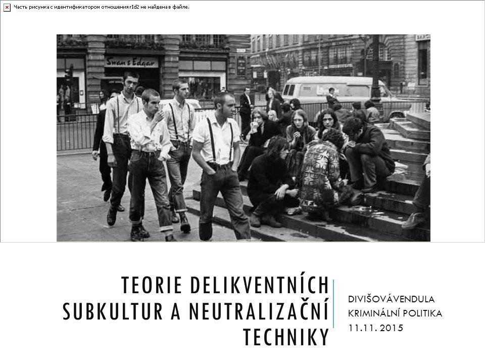 TEORIE DELIKVENTNÍCH SUBKULTUR A NEUTRALIZAČNÍ TECHNIKY DIVIŠOVÁVENDULA KRIMINÁLNÍ POLITIKA 11.11.