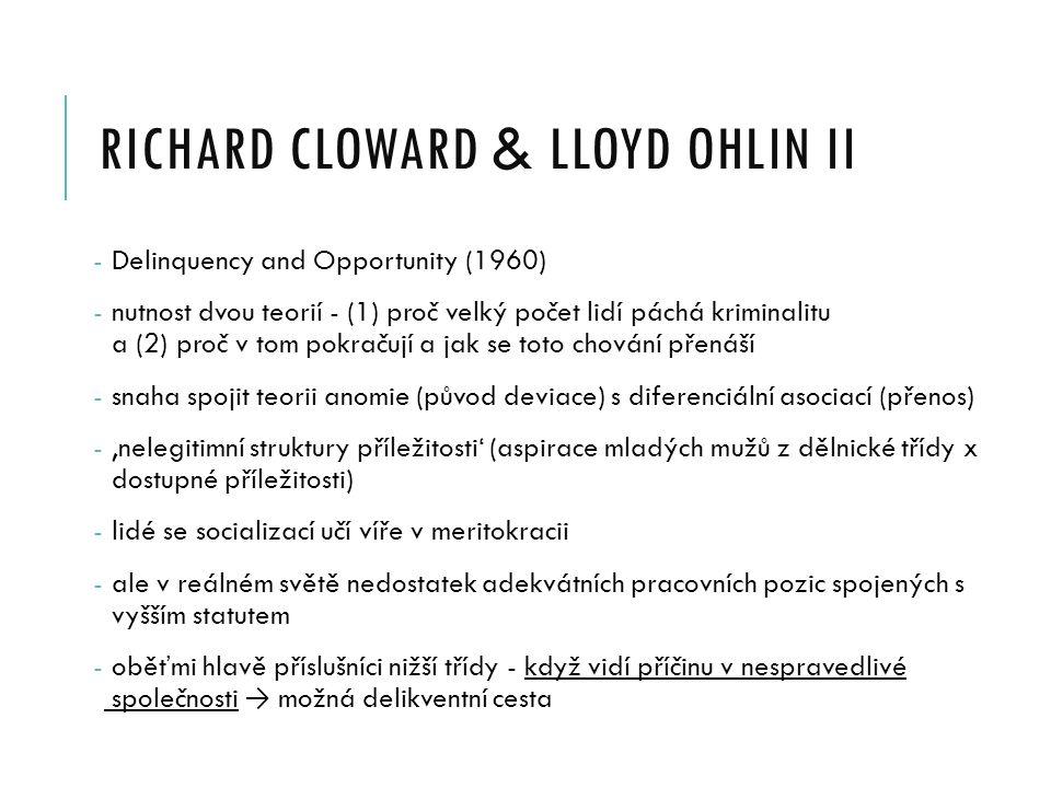 RICHARD CLOWARD & LLOYD OHLIN II - Delinquency and Opportunity (1960) - nutnost dvou teorií - (1) proč velký počet lidí páchá kriminalitu a (2) proč v tom pokračují a jak se toto chování přenáší - snaha spojit teorii anomie (původ deviace) s diferenciální asociací (přenos) - 'nelegitimní struktury příležitosti' (aspirace mladých mužů z dělnické třídy x dostupné příležitosti) - lidé se socializací učí víře v meritokracii - ale v reálném světě nedostatek adekvátních pracovních pozic spojených s vyšším statutem - oběťmi hlavě příslušníci nižší třídy - když vidí příčinu v nespravedlivé společnosti → možná delikventní cesta