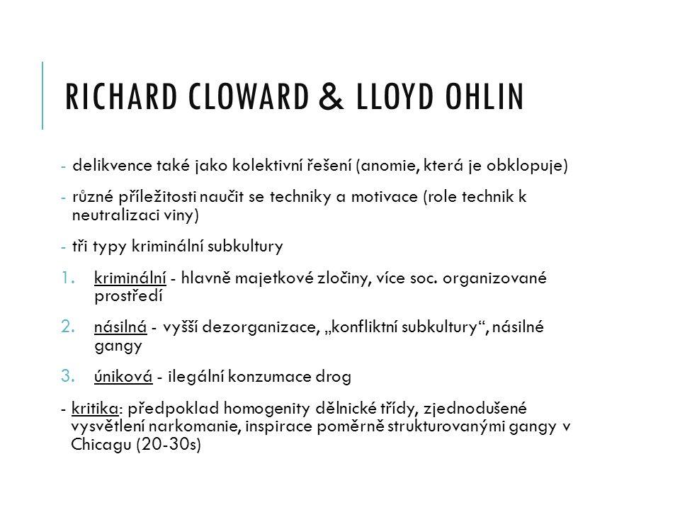 RICHARD CLOWARD & LLOYD OHLIN - delikvence také jako kolektivní řešení (anomie, která je obklopuje) - různé příležitosti naučit se techniky a motivace (role technik k neutralizaci viny) - tři typy kriminální subkultury 1.kriminální - hlavně majetkové zločiny, více soc.