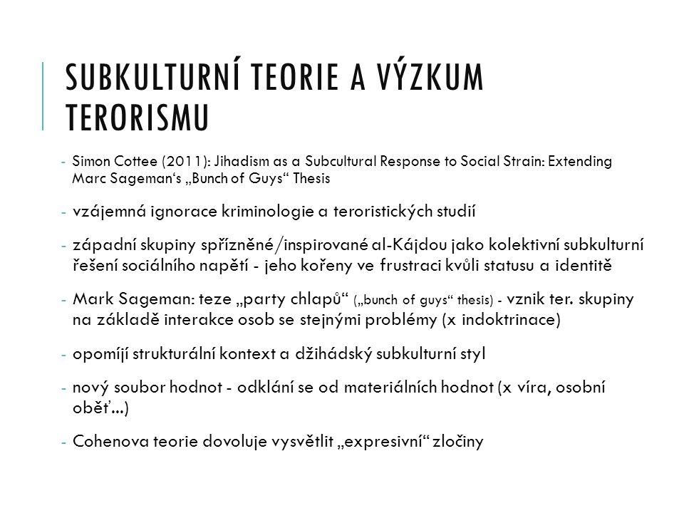 """SUBKULTURNÍ TEORIE A VÝZKUM TERORISMU - Simon Cottee (2011): Jihadism as a Subcultural Response to Social Strain: Extending Marc Sageman's """"Bunch of Guys Thesis - vzájemná ignorace kriminologie a teroristických studií - západní skupiny spřízněné/inspirované al-Kájdou jako kolektivní subkulturní řešení sociálního napětí - jeho kořeny ve frustraci kvůli statusu a identitě - Mark Sageman: teze """"party chlapů (""""bunch of guys thesis) - vznik ter."""