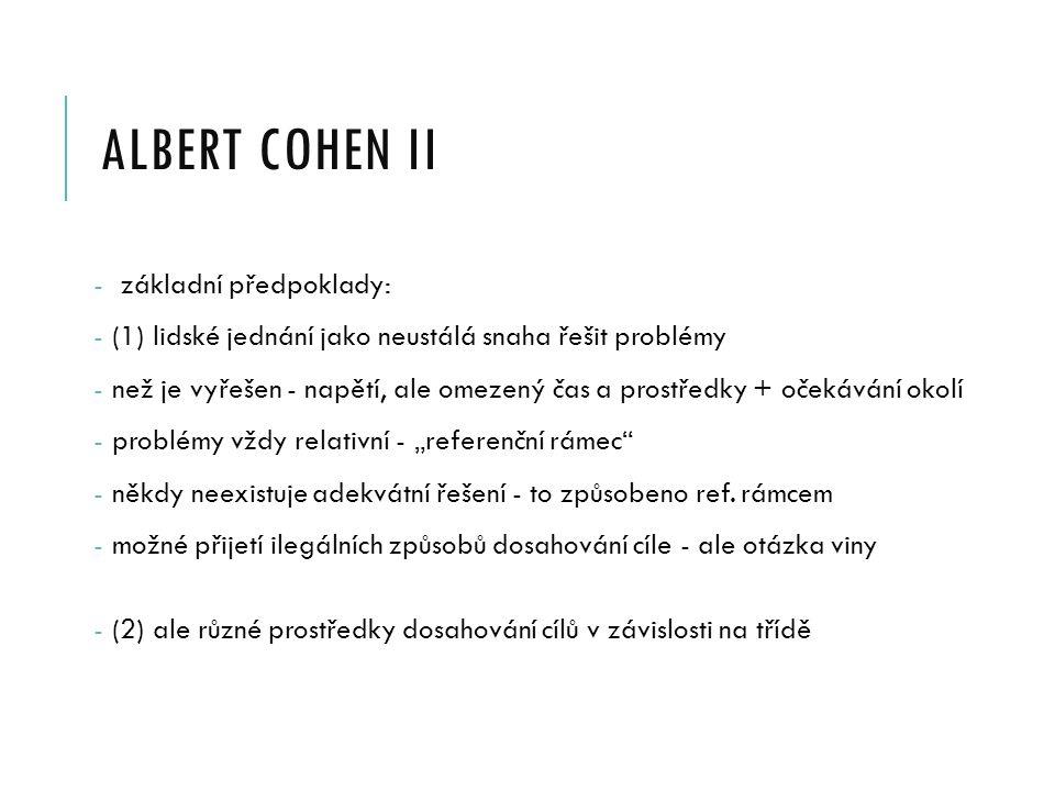 """ALBERT COHEN II - základní předpoklady: - (1) lidské jednání jako neustálá snaha řešit problémy - než je vyřešen - napětí, ale omezený čas a prostředky + očekávání okolí - problémy vždy relativní - """"referenční rámec - někdy neexistuje adekvátní řešení - to způsobeno ref."""