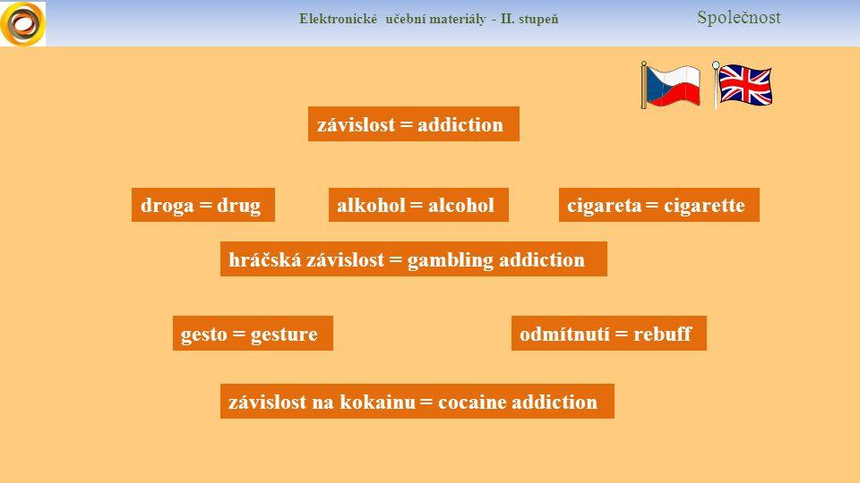 Elektronické učební materiály - II. stupeň Společnost závislost = addiction hráčská závislost = gambling addiction droga = drugalkohol = alcohol odmít
