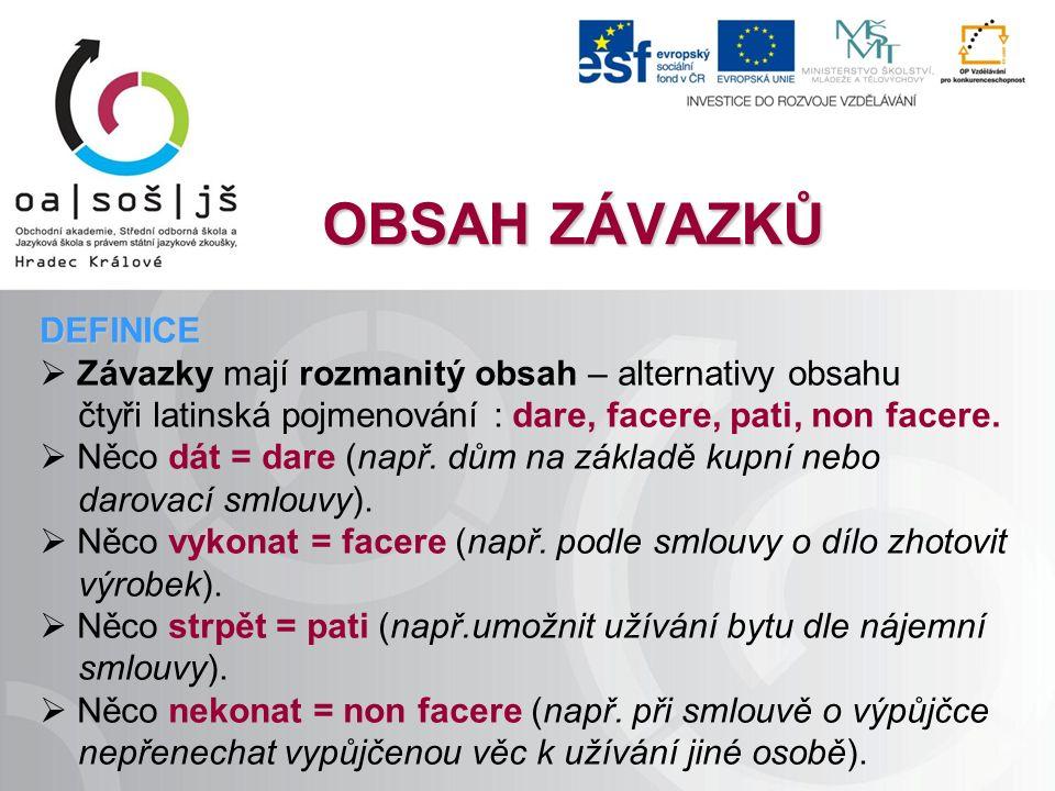 OBSAH ZÁVAZKŮ DEFINICE  Závazky mají rozmanitý obsah – alternativy obsahu čtyři latinská pojmenování : dare, facere, pati, non facere.  Něco dát = d