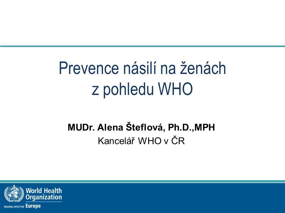 Prevence násilí na ženách z pohledu WHO MUDr. Alena Šteflová, Ph.D.,MPH Kancelář WHO v ČR