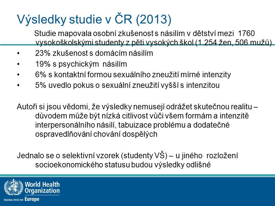 Výsledky studie v ČR (2013) Studie mapovala osobní zkušenost s násilím v dětství mezi 1760 vysokoškolskými studenty z pěti vysokých škol (1.254 žen, 506 mužů) 23% zkušenost s domácím násilím 19% s psychickým násilím 6% s kontaktní formou sexuálního zneužití mírné intenzity 5% uvedlo pokus o sexuální zneužití vyšší s intenzitou Autoři si jsou vědomi, že výsledky nemusejí odrážet skutečnou realitu – důvodem může být nízká citlivost vůči všem formám a intenzitě interpersonálního násilí, tabuizace problému a dodatečné ospravedlňování chování dospělých Jednalo se o selektivní vzorek (studenty VŠ) – u jiného rozložení socioekonomického statusu budou výsledky odlišné