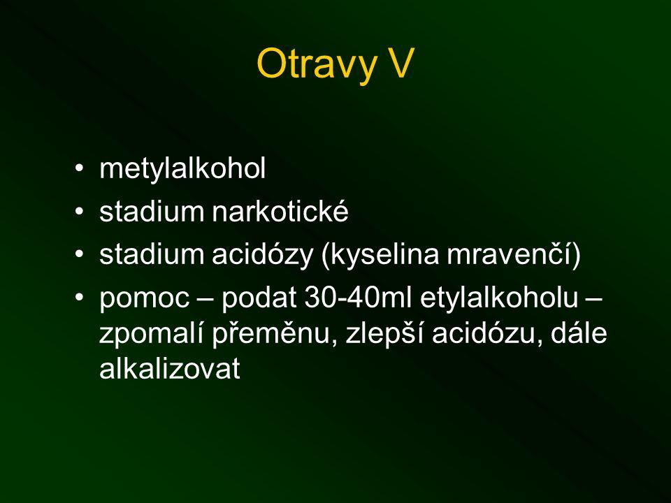 Otravy V metylalkohol stadium narkotické stadium acidózy (kyselina mravenčí) pomoc – podat 30-40ml etylalkoholu – zpomalí přeměnu, zlepší acidózu, dále alkalizovat