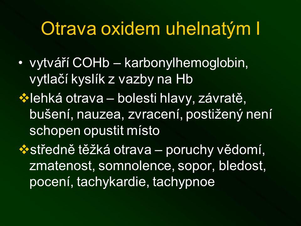 Otrava oxidem uhelnatým I vytváří COHb – karbonylhemoglobin, vytlačí kyslík z vazby na Hb  lehká otrava – bolesti hlavy, závratě, bušení, nauzea, zvracení, postižený není schopen opustit místo  středně těžká otrava – poruchy vědomí, zmatenost, somnolence, sopor, bledost, pocení, tachykardie, tachypnoe