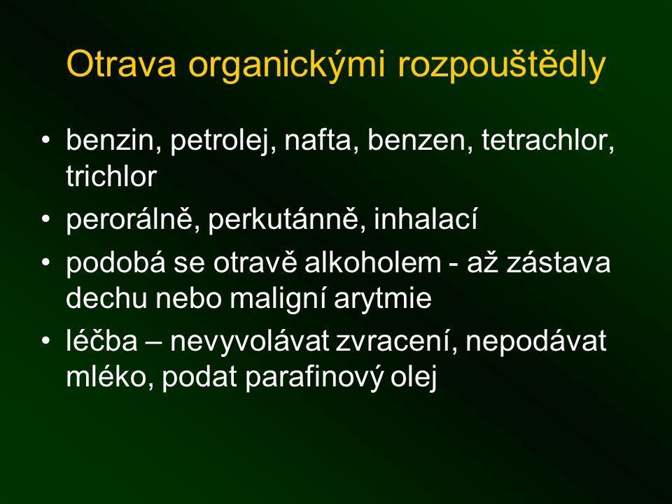 Otrava organickými rozpouštědly benzin, petrolej, nafta, benzen, tetrachlor, trichlor perorálně, perkutánně, inhalací podobá se otravě alkoholem - až zástava dechu nebo maligní arytmie léčba – nevyvolávat zvracení, nepodávat mléko, podat parafinový olej