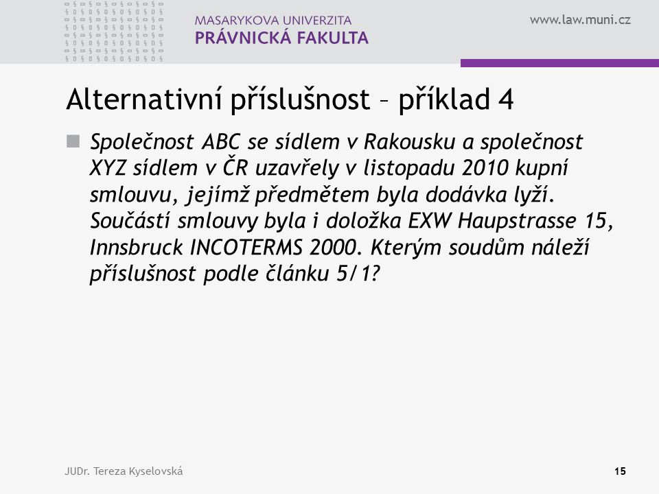 www.law.muni.cz Alternativní příslušnost – příklad 4 Společnost ABC se sídlem v Rakousku a společnost XYZ sídlem v ČR uzavřely v listopadu 2010 kupní smlouvu, jejímž předmětem byla dodávka lyží.