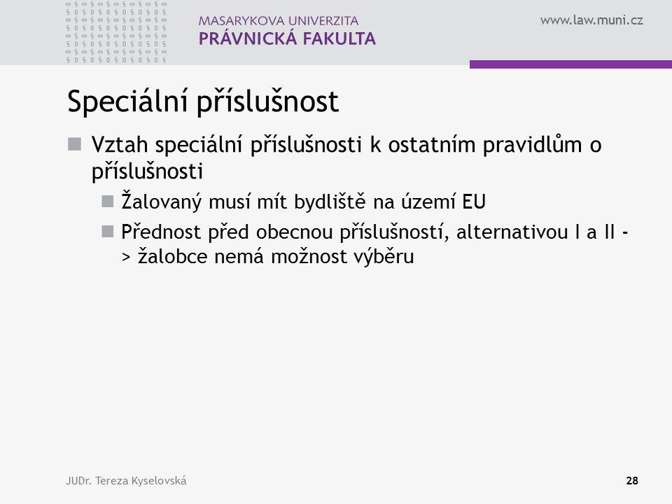 www.law.muni.cz Speciální příslušnost Vztah speciální příslušnosti k ostatním pravidlům o příslušnosti Žalovaný musí mít bydliště na území EU Přednost před obecnou příslušností, alternativou I a II - > žalobce nemá možnost výběru JUDr.