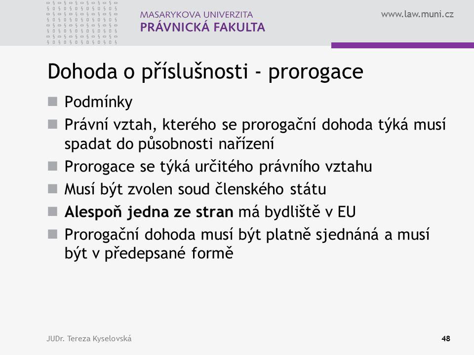 www.law.muni.cz Dohoda o příslušnosti - prorogace Podmínky Právní vztah, kterého se prorogační dohoda týká musí spadat do působnosti nařízení Prorogace se týká určitého právního vztahu Musí být zvolen soud členského státu Alespoň jedna ze stran má bydliště v EU Prorogační dohoda musí být platně sjednáná a musí být v předepsané formě JUDr.