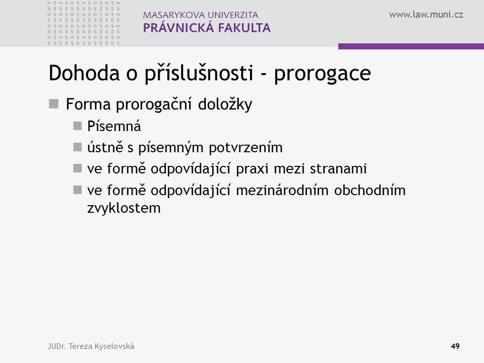 www.law.muni.cz Dohoda o příslušnosti - prorogace Forma prorogační doložky Písemná ústně s písemným potvrzením ve formě odpovídající praxi mezi stranami ve formě odpovídající mezinárodním obchodním zvyklostem JUDr.