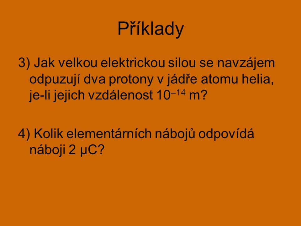 Příklady 3) Jak velkou elektrickou silou se navzájem odpuzují dva protony v jádře atomu helia, je-li jejich vzdálenost 10 –14 m? 4) Kolik elementárníc