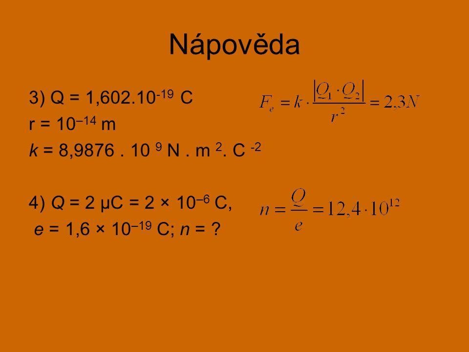 Nápověda 3) Q = 1,602.10 -19 C r = 10 –14 m k = 8,9876. 10 9 N. m 2. C -2 4) Q = 2 μC = 2 × 10 –6 C, e = 1,6 × 10 –19 C; n = ?