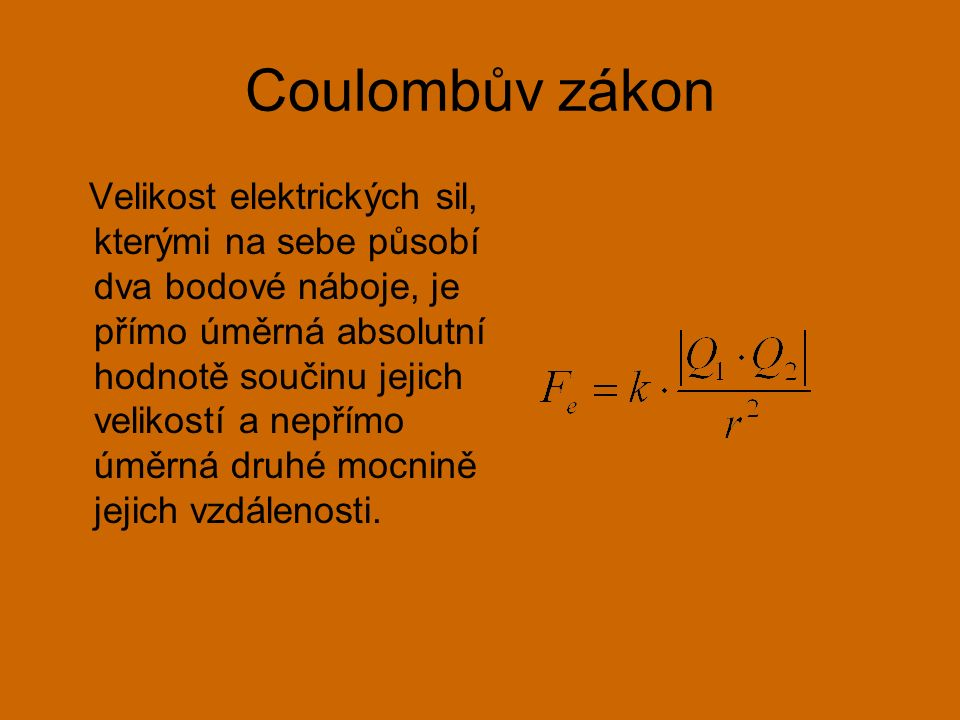 Coulombův zákon Velikost elektrických sil, kterými na sebe působí dva bodové náboje, je přímo úměrná absolutní hodnotě součinu jejich velikostí a nepřímo úměrná druhé mocnině jejich vzdálenosti.