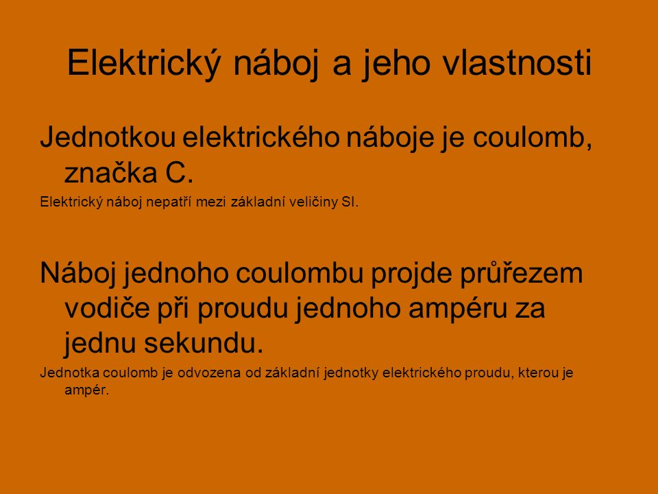 Elektrický náboj a jeho vlastnosti Jednotkou elektrického náboje je coulomb, značka C. Elektrický náboj nepatří mezi základní veličiny SI. Náboj jedno