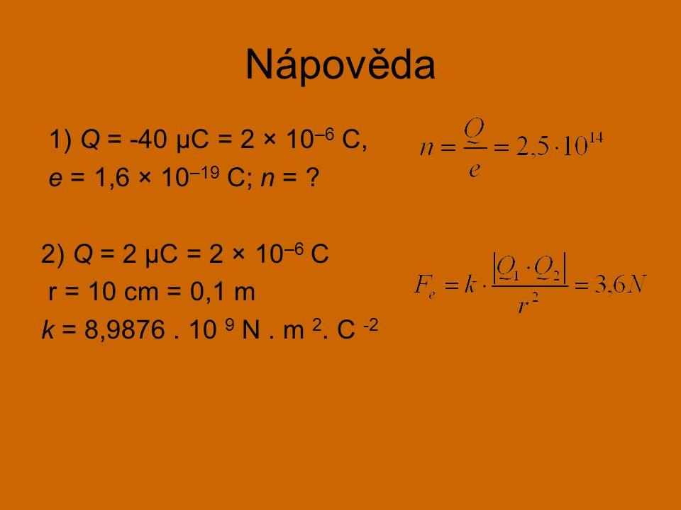 Nápověda 1) Q = -40 μC = 2 × 10 –6 C, e = 1,6 × 10 –19 C; n = ? 2) Q = 2 μC = 2 × 10 –6 C r = 10 cm = 0,1 m k = 8,9876. 10 9 N. m 2. C -2