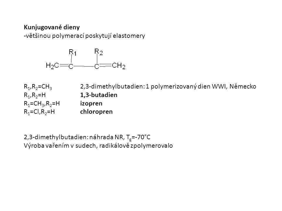 Kunjugované dieny -většinou polymerací poskytují elastomery R 1,R 2 =CH 3 2,3-dimethylbutadien: 1 polymerizovaný dien WWI, Německo R 1,R 2 =H1,3-butad