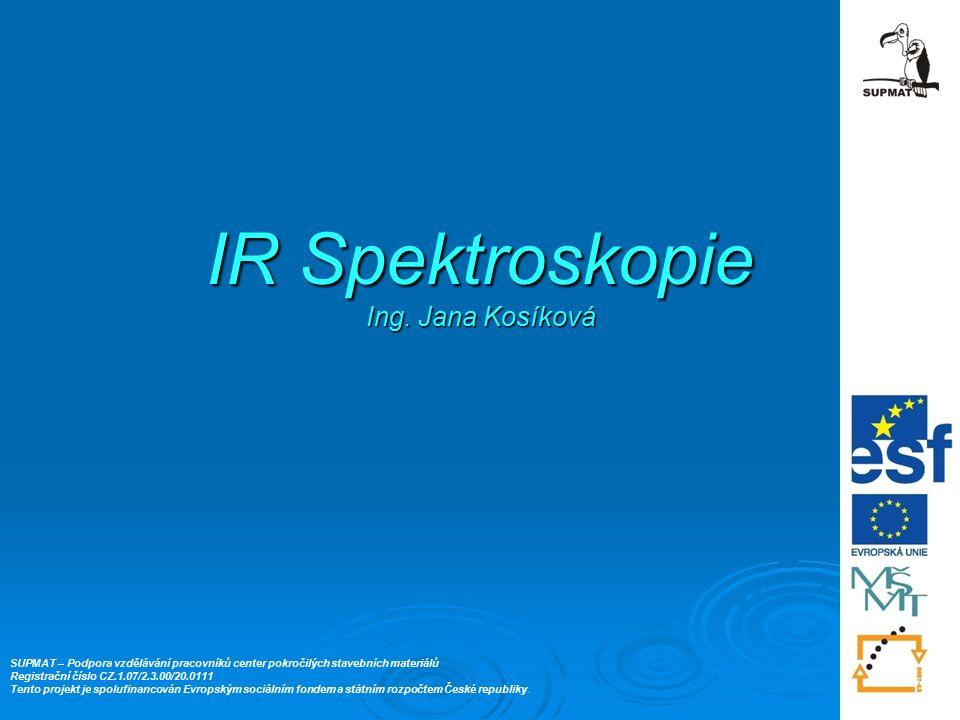 IR Spektroskopie Ing. Jana Kosíková SUPMAT – Podpora vzdělávání pracovníků center pokročilých stavebních materiálů Registrační číslo CZ.1.07/2.3.00/20
