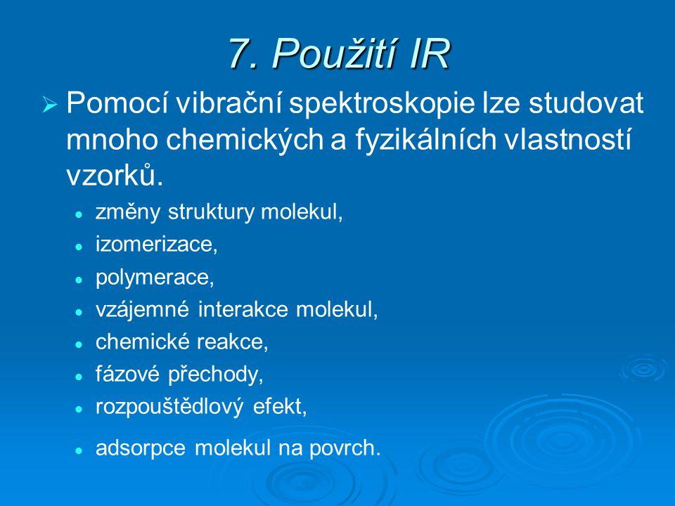 7. Použití IR   Pomocí vibrační spektroskopie lze studovat mnoho chemických a fyzikálních vlastností vzorků. změny struktury molekul, izomerizace, p
