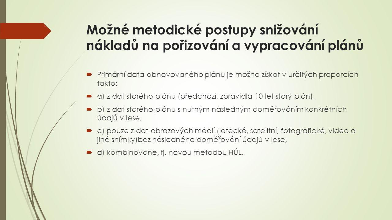 Možné metodické postupy snižování nákladů na pořizování a vypracování plánů  Primární data obnovovaného plánu je možno získat v určitých proporcích takto:  a) z dat starého plánu (předchozí, zpravidla 10 let starý plán),  b) z dat starého plánu s nutným následným doměřováním konkrétních údajů v lese,  c) pouze z dat obrazových médií (letecké, satelitní, fotografické, video a jiné snímky)bez následného doměřování údajů v lese,  d) kombinovane, tj.