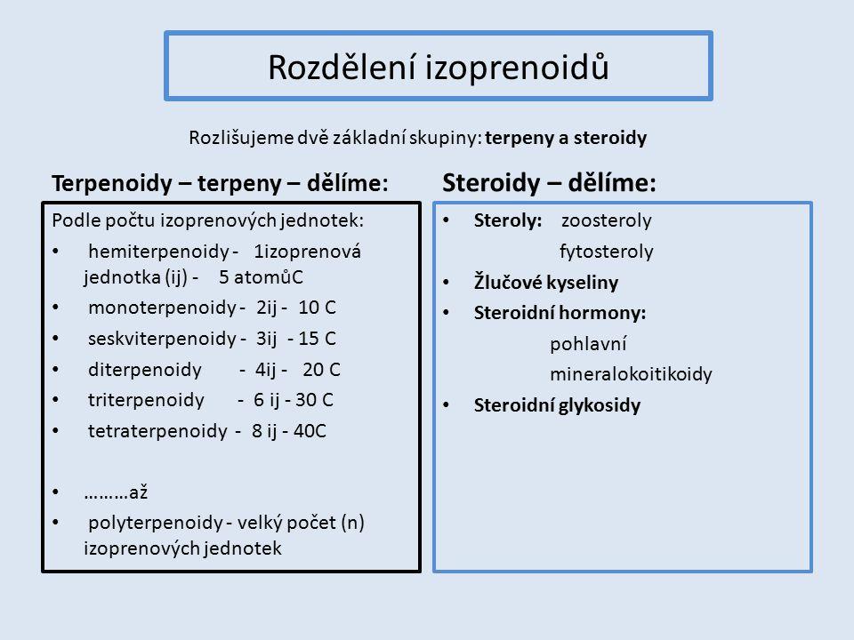 Rozdělení izoprenoidů Terpenoidy – terpeny – dělíme: Podle počtu izoprenových jednotek: hemiterpenoidy - 1izoprenová jednotka (ij) - 5 atomůC monoterpenoidy - 2ij - 10 C seskviterpenoidy - 3ij - 15 C diterpenoidy - 4ij - 20 C triterpenoidy - 6 ij - 30 C tetraterpenoidy - 8 ij - 40C ………až polyterpenoidy - velký počet (n) izoprenových jednotek Steroidy – dělíme: Steroly: zoosteroly fytosteroly Žlučové kyseliny Steroidní hormony: pohlavní mineralokoitikoidy Steroidní glykosidy Rozlišujeme dvě základní skupiny: terpeny a steroidy