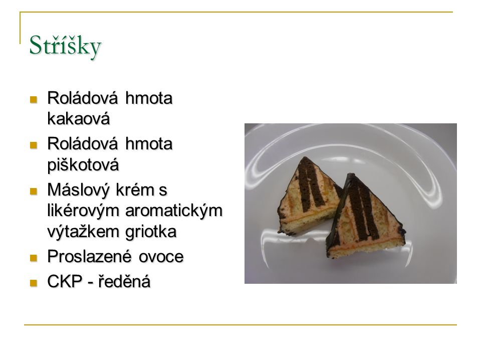 Stříšky Roládová hmota kakaová Roládová hmota kakaová Roládová hmota piškotová Roládová hmota piškotová Máslový krém s likérovým aromatickým výtažkem griotka Máslový krém s likérovým aromatickým výtažkem griotka Proslazené ovoce Proslazené ovoce CKP - ředěná CKP - ředěná
