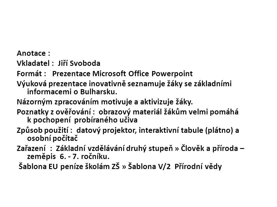 Anotace : Vkladatel : Jiří Svoboda Formát : Prezentace Microsoft Office Powerpoint Výuková prezentace inovativně seznamuje žáky se základními informacemi o Bulharsku.